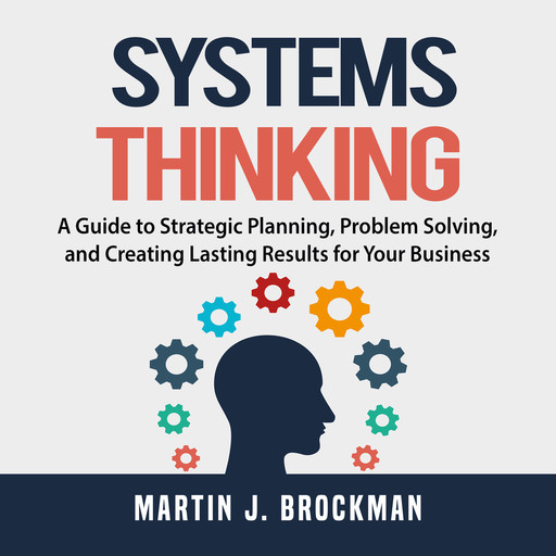Systems Thinking: A Guide to Strategic Planning, Problem Solving, and Creating Lasting Results for Your Business, Martin J. Brockman