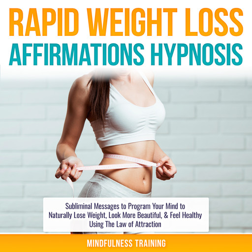 Rapid Weight Loss Affirmations Hypnosis: Subliminal Messages to Program Your Mind to Naturally Lose Weight, Look More Beautiful, & Feel Healthy Using The Law of Attraction (Law of Attraction & Weight Loss Affirmations Guided Meditation), Mindfulness Training