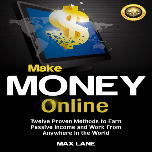 Make Money Online: Twelve Proven Methods to Earn Passive Income and Work From Anywhere in the World, Max Lane