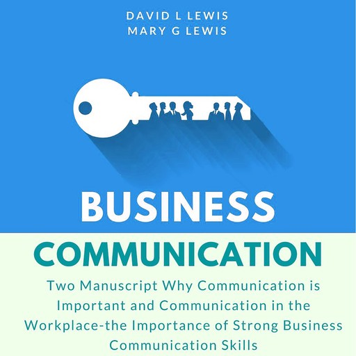 Business Communication: Two Manuscript Why Communication is Important and Communication in the Workplace-the Importance of Strong Business Communication Skills, David Lewis, Mary G Lewis