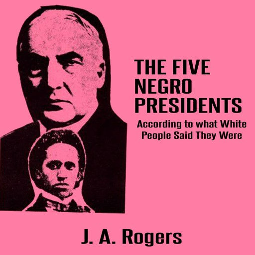 The Five Negro Presidents: According to what White People Said They Were, J.A.Rogers