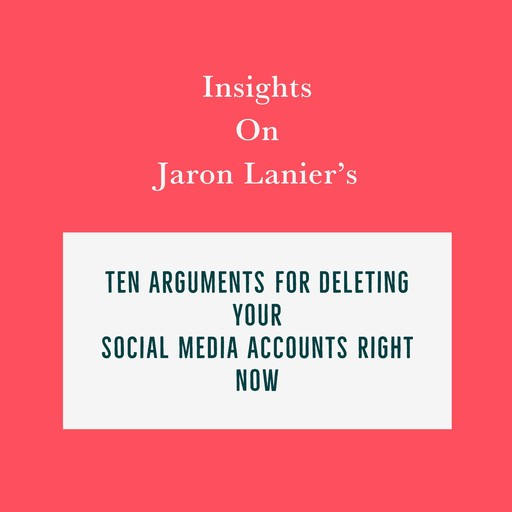 Insights on Jaron Lanier's Ten Arguments for Deleting Your Social Media Accounts Right Now, Swift Reads