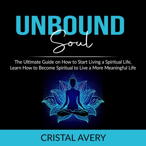 Unbound Soul: The Ultimate Guide on How to Start Living a Spiritual Life, Learn How to Become Spiritual to Live a More Meaningful Life, Cristal Avery