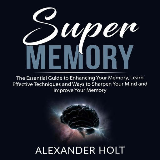 Super Memory: The Essential Guide to Enhancing Your Memory, Learn Effective Techniques and Ways to Sharpen Your Mind and Improve Your Memory, Alexander Holt