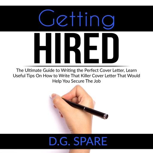 Getting Hired: The Ultimate Guide to Writing the Perfect Cover Letter, Learn Useful Tips On How to Write That Killer Cover Letter That Would Help You Secure The Job, D.G. Spare