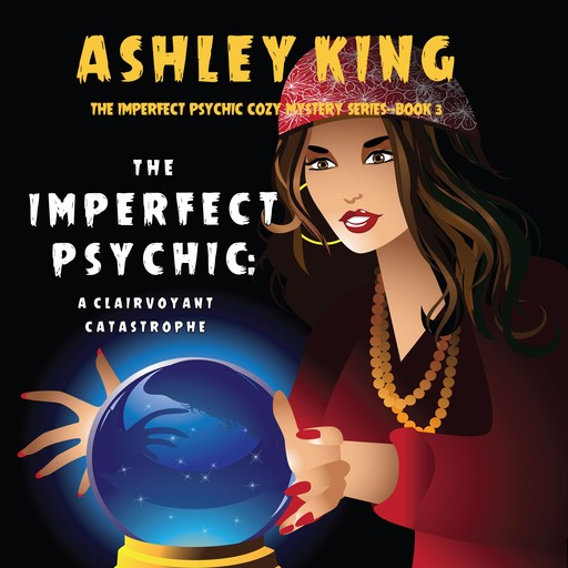 The Imperfect Psychic: A Clairvoyant Catastrophe (The Imperfect Psychic Cozy Mystery Series—Book 3), Ashley King