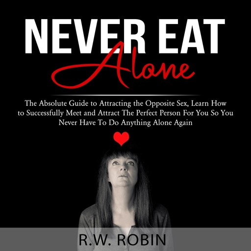 Never Eat Alone: The Absolute Guide to Attracting the Opposite Sex, Learn How to Successfully Meet and Attract The Perfect Person For You So You Never Have To Do Anything Alone Again, R.W. Robin
