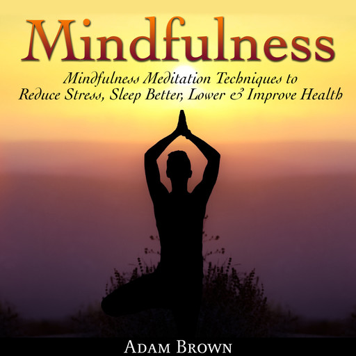 Mindfulness: Mindfulness Meditation Techniques to Reduce Stress, Sleep Better, Lower & Improve Health, Adam Brown