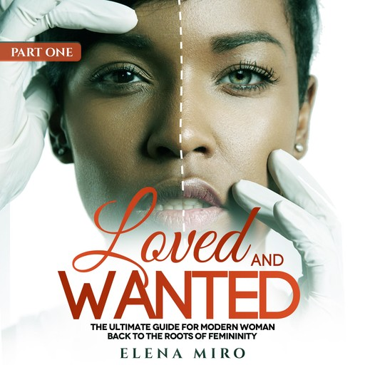 Loved and Wanted: the Ultimate Guide for the Modern Woman, Part I Back to the Roots of Femininity, Elena Miro