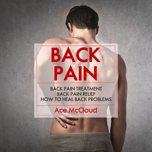 Back Pain: Back Pain Treatment: Back Pain Relief: How To Heal Back Problems, Ace McCloud