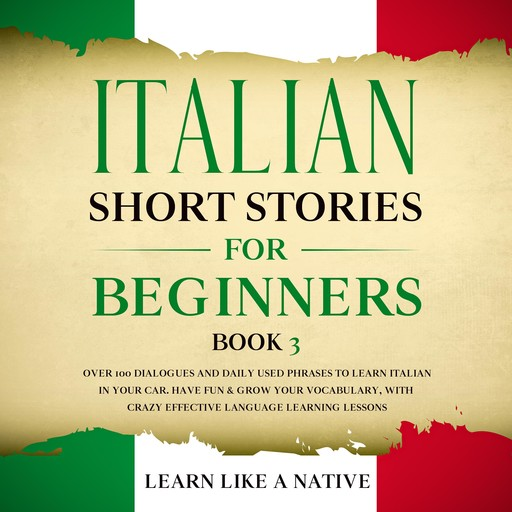 Italian Short Stories for Beginners Book 3: Over 100 Dialogues and Daily Used Phrases to Learn Italian in Your Car. Have Fun & Grow Your Vocabulary, with Crazy Effective Language Learning Lessons, Learn Like A Native