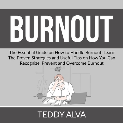 Burnout: The Essential Guide on How to Handle Burnout, Learn The Proven Strategies and Useful Tips on How You Can Recognize, Prevent and Overcome Burnout, Teddy Alva