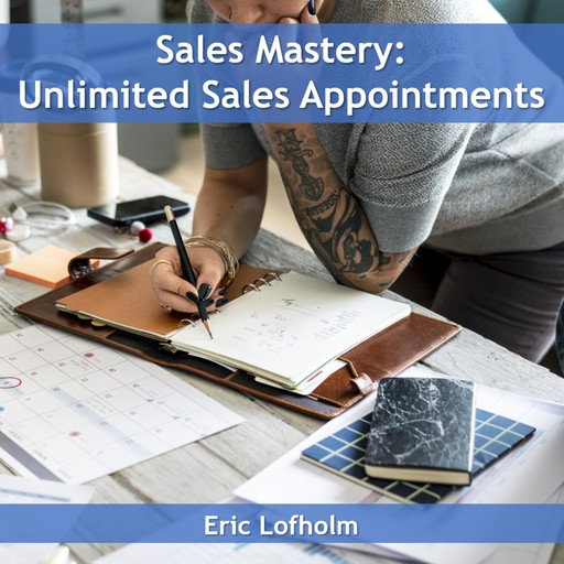 Sales Mastery: Unlimited Sales Appointments, Eric Lofholm