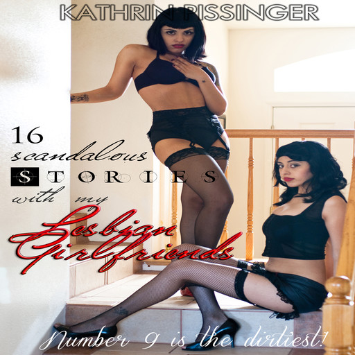 16 Scandalous Stories With My Lesbian Girlfriends: Number 9 is the dirtiest!, Kathrin Pissinger