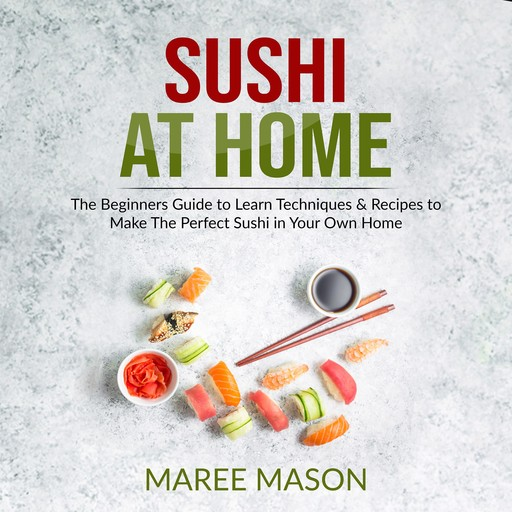 Sushi at Home : The Beginners Guide to Learn Techniques & Recipes to Make The Perfect Sushi in Your Own Home, Maree Mason