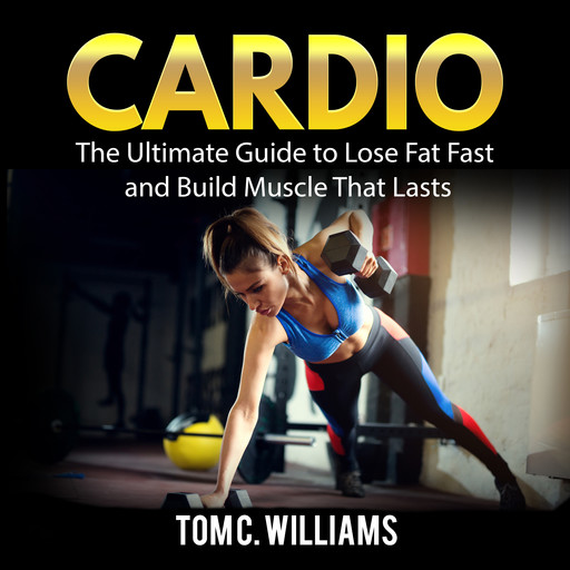 Cardio: The Ultimate Guide to Lose Fat Fast and Build Muscle That Lasts, Tom Williams