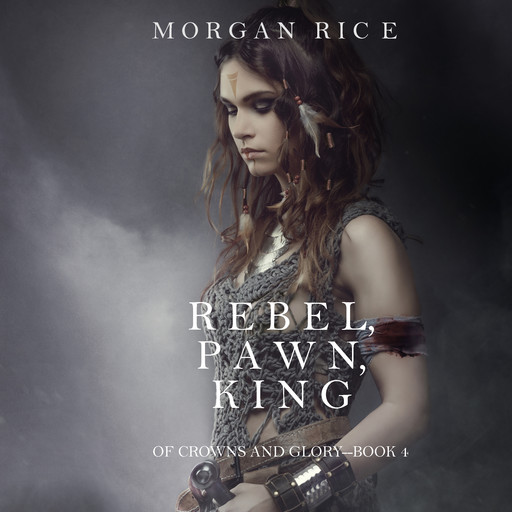 Rebel, Pawn, King (Of Crowns and Glory. Book 4), Morgan Rice