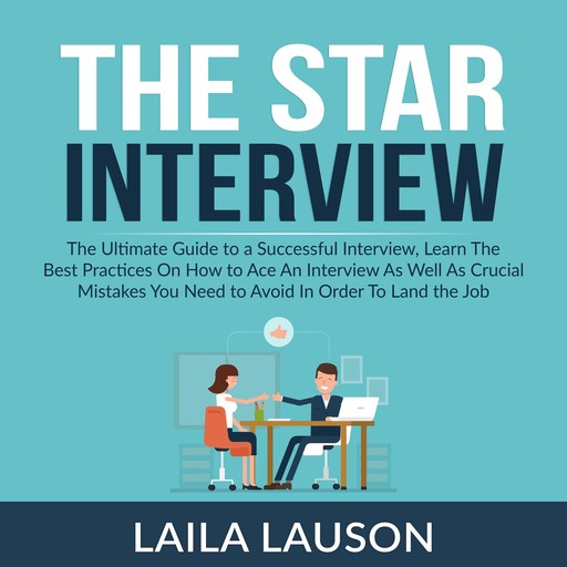 The Star Interview: The Ultimate Guide to a Successful Interview, Learn The Best Practices On How to Ace An Interview As Well As Crucial Mistakes You Need to Avoid In Order To Land the Job, Laila Lauson