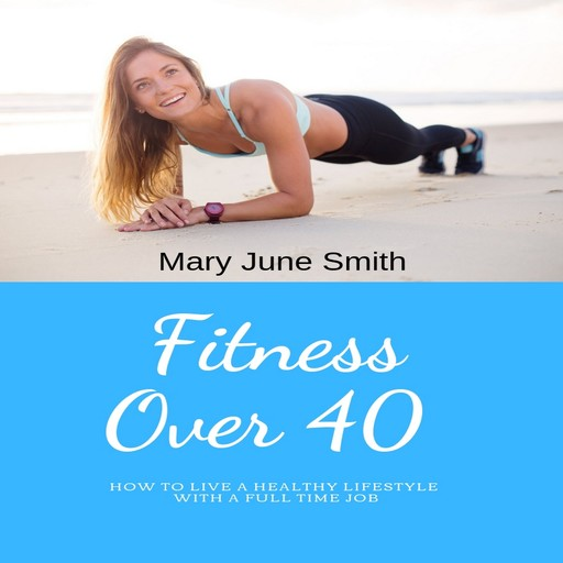 Fitness Over 40: How to live a healthy lifestyle with a full time Job (Limited), Mary Smith