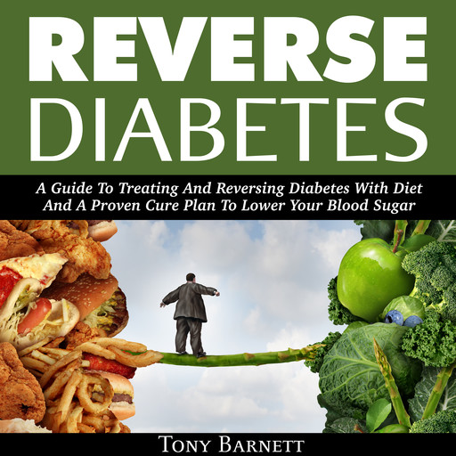 Reverse Diabetes: A Guide To Treating And Reversing Diabetes With Diet And A Proven Cure Plan To Lower Your Blood Sugar, Tony Barnett