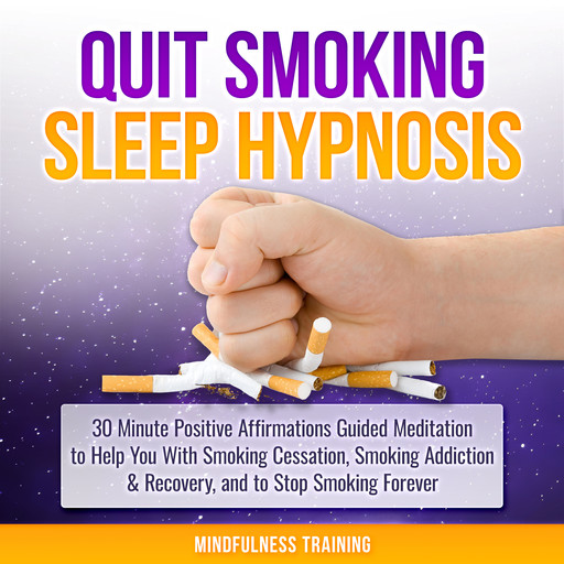 Quit Smoking Sleep Hypnosis: 30 Minute Positive Affirmations Guided Meditation to Help You With Smoking Cessation, Smoking Addiction & Recovery, and to Stop Smoking Forever (Quit Smoking Series Book 1), Mindfulness Training