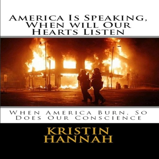 America Is Speaking, When will Our Hearts Listen: When America Burn, So Does Our Conscience, Kristin Hannah