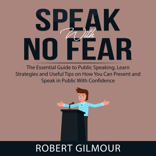 Speak With No Fear: The Essential Guide to Public Speaking, Learn Strategies and Useful Tips on How You Can Present and Speak in Public With Confidence, Robert Gilmour