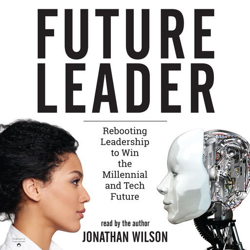 Future Leader: Rebooting Leadership to Win the Millennial and Tech Future, Jonathan Wilson