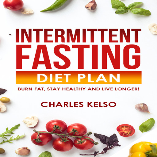 Intermittent Fasting Diet Plan: Burn Fat, Stay Healthy and Live Longer!, Charles Kelso