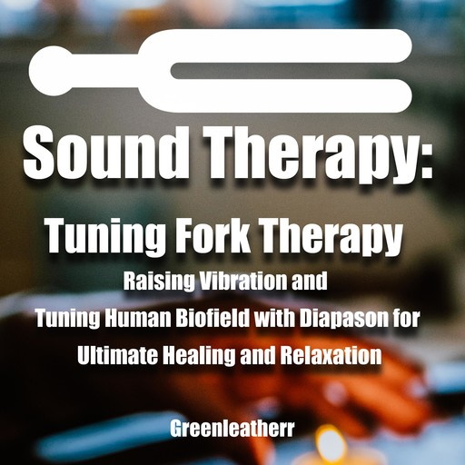Sound Healing:Tuning Fork Therapy Raising Vibration and Tuning Human Biofield with Diapason for Ultimate Healing and Relaxation, Greenleatherr