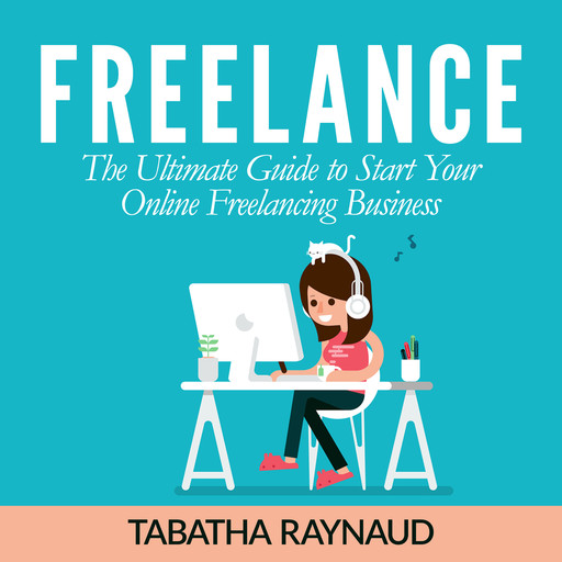 Freelance: The Ultimate Guide to Start Your Online Freelancing Business, Tabatha Raynaud
