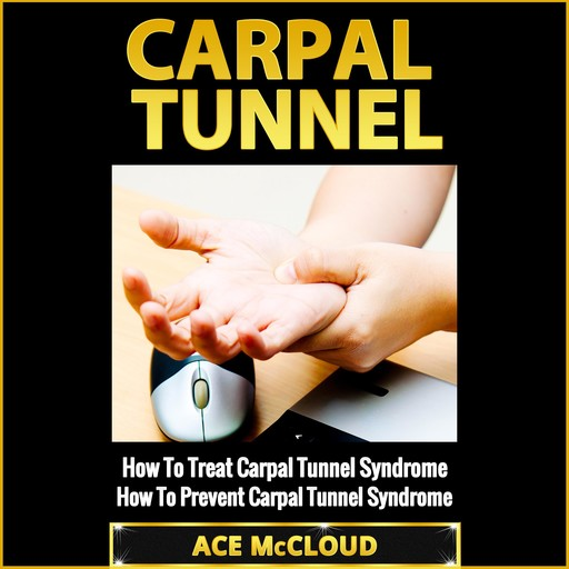 Carpal Tunnel: How To Treat Carpal Tunnel Syndrome: How To Prevent Carpal Tunnel Syndrome, Ace McCloud
