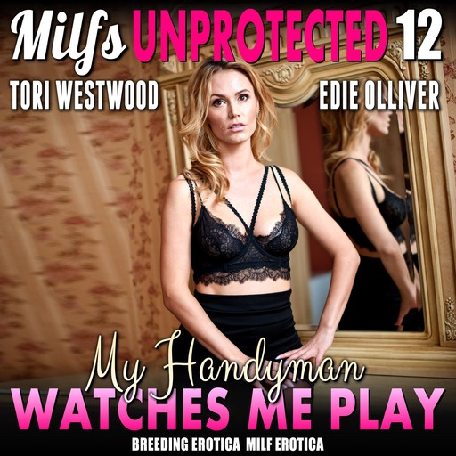 My Handyman Watches Me Play : Milfs Unprotected 12, Tori Westwood