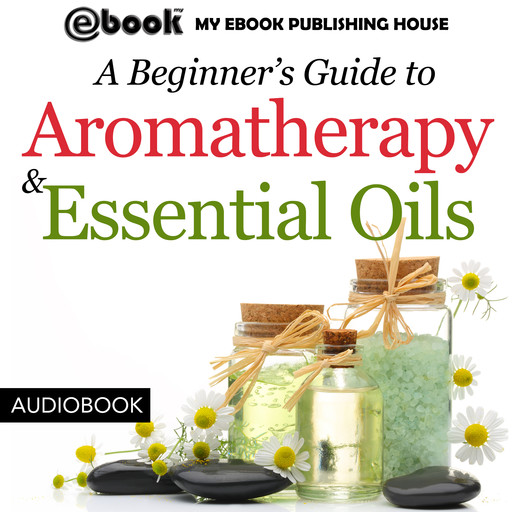 A Beginner's Guide to Aromatherapy & Essential Oils: Recipes for Health and Healing, My Ebook Publishing House