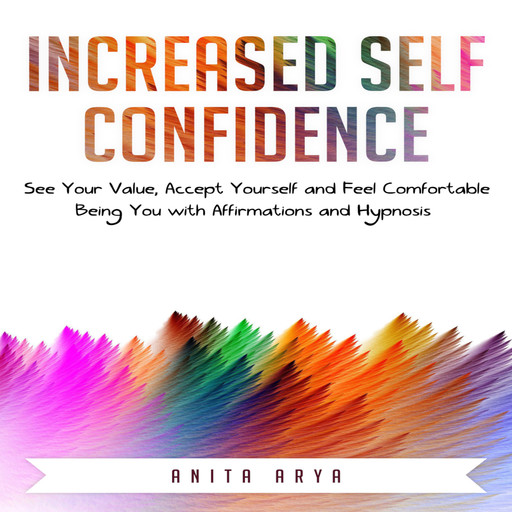Increased Confidence: See Your Value, Accept Yourself and Feel Comfortable Being You with Affirmations and Hypnosis, Anita Arya
