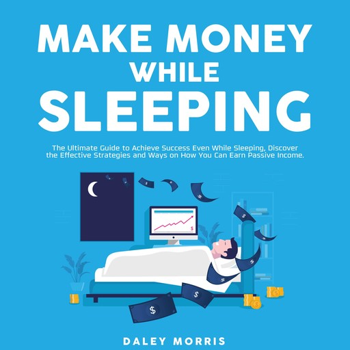 Make Money While Sleeping : The Ultimate Guide to Achieve Success Even While Sleeping, Discover the Effective Strategies and Ways on How You Can Earn Passive Income, Daley Morris