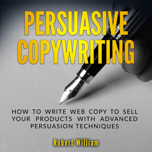 Persuasive Copywriting: How to write web copy to sell your products with advanced persuasion techniques, Robert William