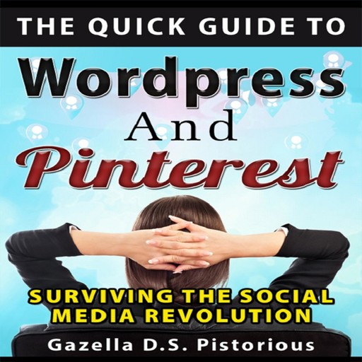Quick Guide to WordPress and Pinterest, The: Surviving the Social Media Revolution, Gazella D.s. Pistorious