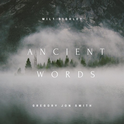 Ancient Words, MILT BIGHLEY, Music By Gregory Jon Smith