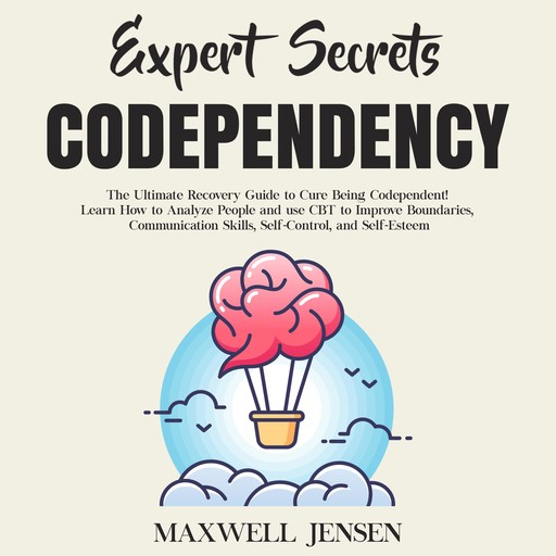 Expert Secrets – Codependency: The Ultimate Recovery Guide to Cure Being Codependent! Learn How to Analyze People and use CBT to Improve Boundaries, Communication Skills, Self-Control, and Self-Esteem, Maxwell Jensen