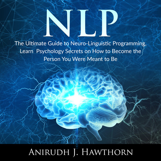 NLP: The Ultimate Guide to Neuro-Linguistic Programming, Learn Psychology Secrets on How to Become the Person You Were Meant to Be, Anirudh J. Hawthorn