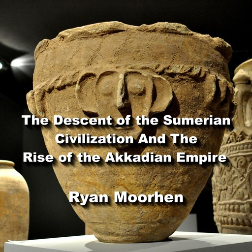 The Descent of the Sumerian Civilization And The Rise of the Akkadian Empire, RYAN MOORHEN