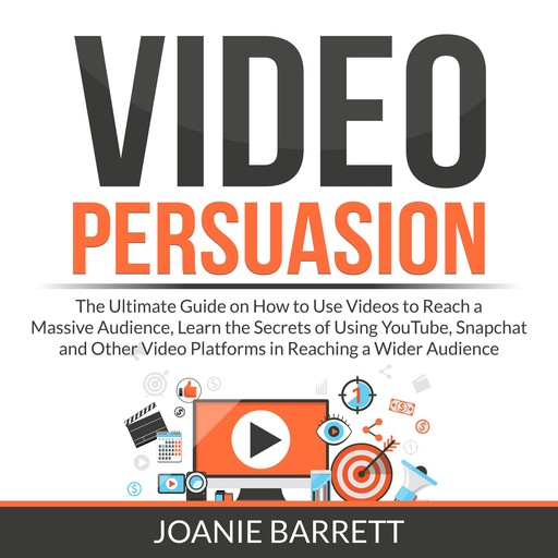 Video Persuasion: The Ultimate Guide on How to Use Videos to Reach a Massive Audience, Learn the Secrets of Using YouTube, Snapchat and Other Video Platforms in Reaching a Wider Audience, Joanie Barrett