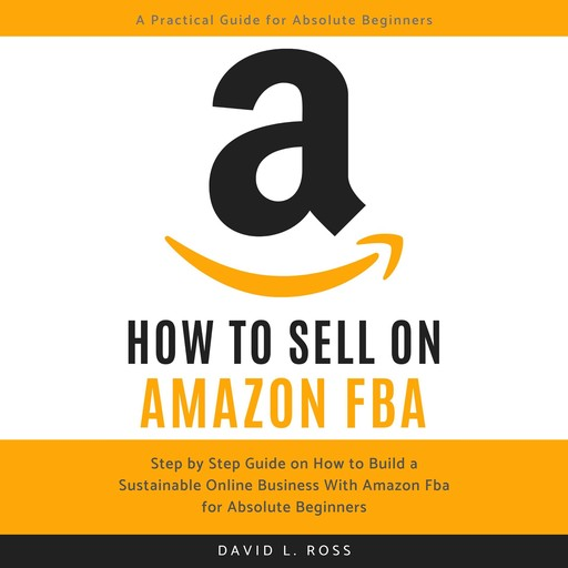 How to Sell on Amazon FBA: Step by Step Guide on How to Build a Sustainable Online Business With Amazon FBA for Absolute Beginners, David Ross