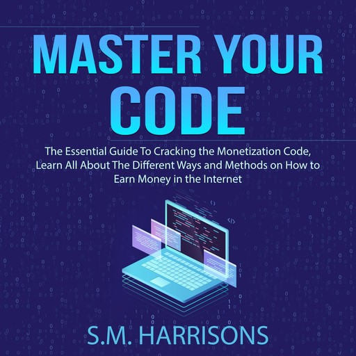 Master Your Code: The Essential Guide To Cracking the Monetization Code, Learn All About The Different Ways and Methods on How to Earn Money in the Internet, S.M. Harrisons