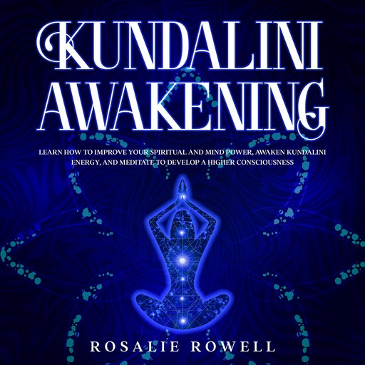 Kundalini Awakening: Learn How to Improve Your Spiritual and Mind Power, Awaken Kundalini Energy, and Meditate to Develop a Higher Consciousness, Rosalie Rowell