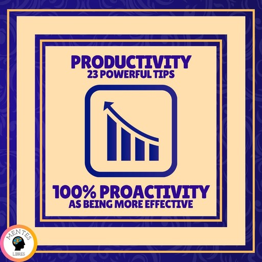 Productivity 23 Powerful Tips - 100% Proactivity as Being More Effective, MENTES LIBRES