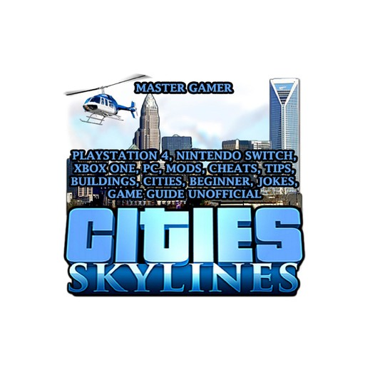 Cities Skylines, Playstation 4, Nintendo Switch, Xbox One, PC, Mods, Cheats, Tips, Buildings, Cities, Beginner, Jokes, Game Guide Unofficial, Master Gamer