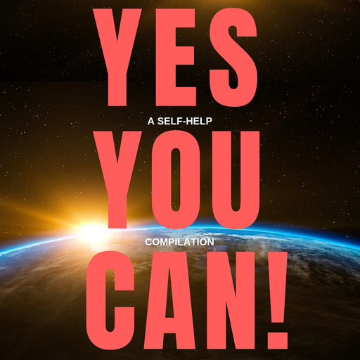 Yes You Can! - 10 Classic Self-Help Books That Will Guide You and Change Your Life, Napoleon Hill, James Allen, Khalil Gibran, Benjamin Franklin, Orison Swett Marden, P. T. Barnum, Wallace D. Wattles, Henry Harrison Brown