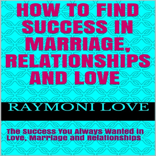 How to Find Success In Marriage, Relationships and Love: The Success You Always Wanted in Love, Marriage and Relationships, Raymoni Love